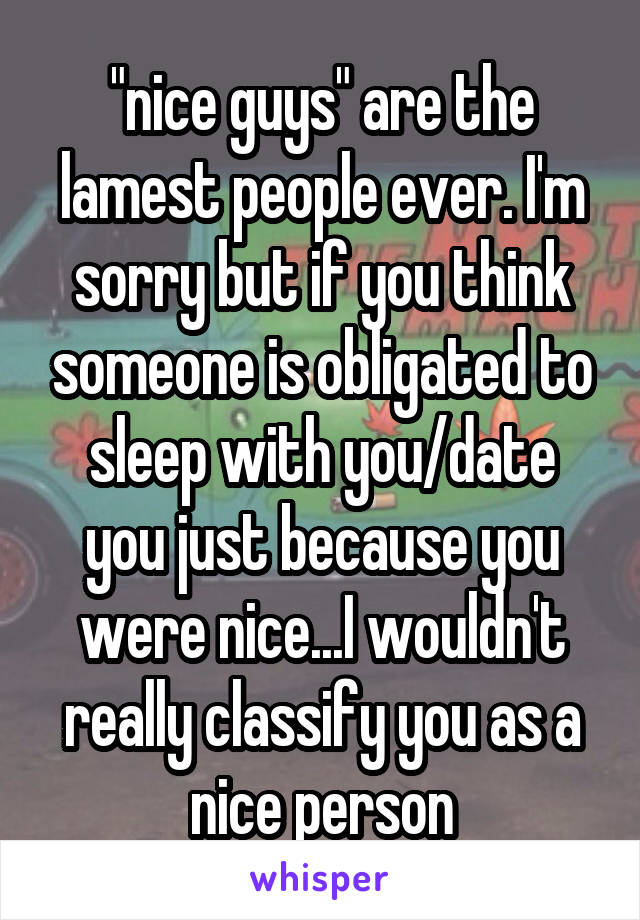 """""""nice guys"""" are the lamest people ever. I'm sorry but if you think someone is obligated to sleep with you/date you just because you were nice...I wouldn't really classify you as a nice person"""