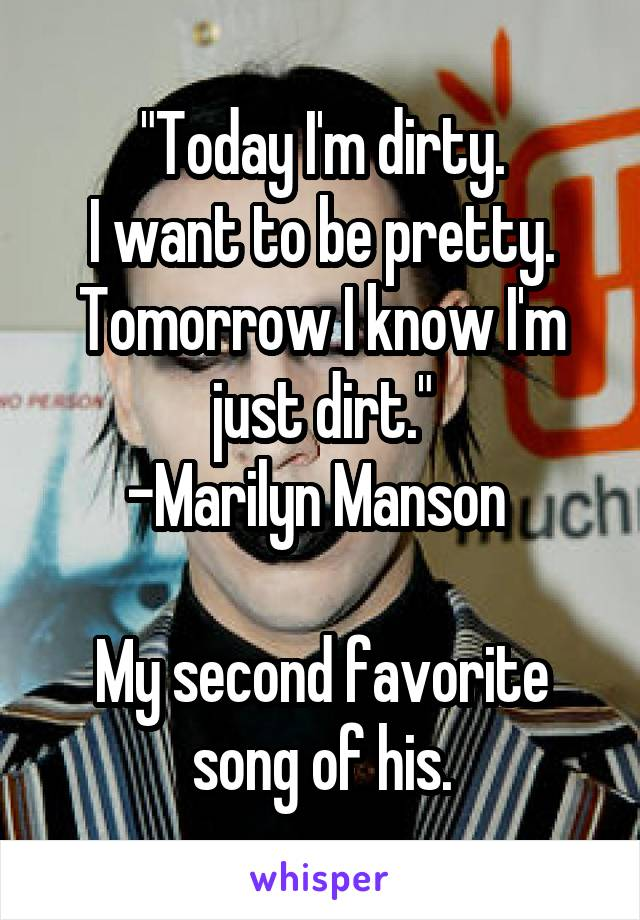 """""""Today I'm dirty. I want to be pretty. Tomorrow I know I'm just dirt."""" -Marilyn Manson   My second favorite song of his."""