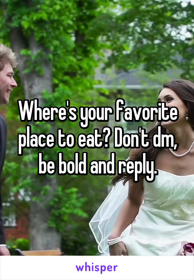 Where's your favorite place to eat? Don't dm, be bold and reply.