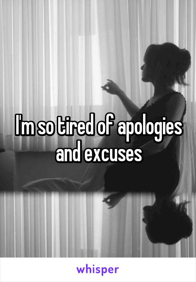 I'm so tired of apologies and excuses