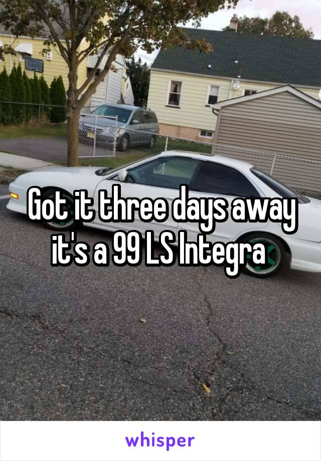 Got it three days away it's a 99 LS Integra