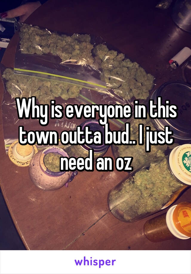 Why is everyone in this town outta bud.. I just need an oz