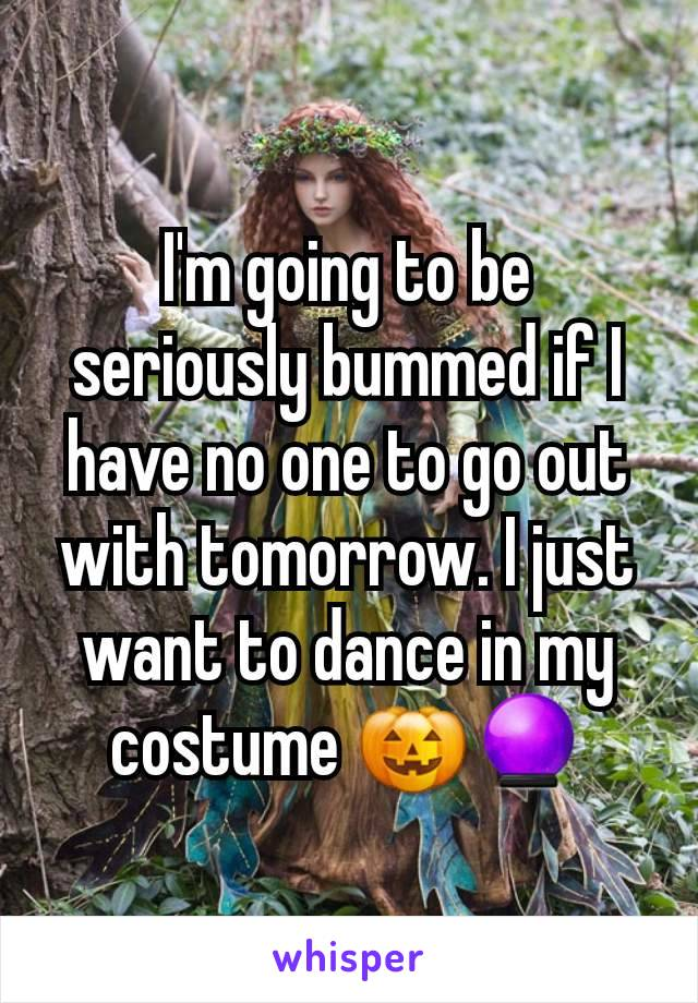 I'm going to be seriously bummed if I have no one to go out with tomorrow. I just want to dance in my costume 🎃🔮
