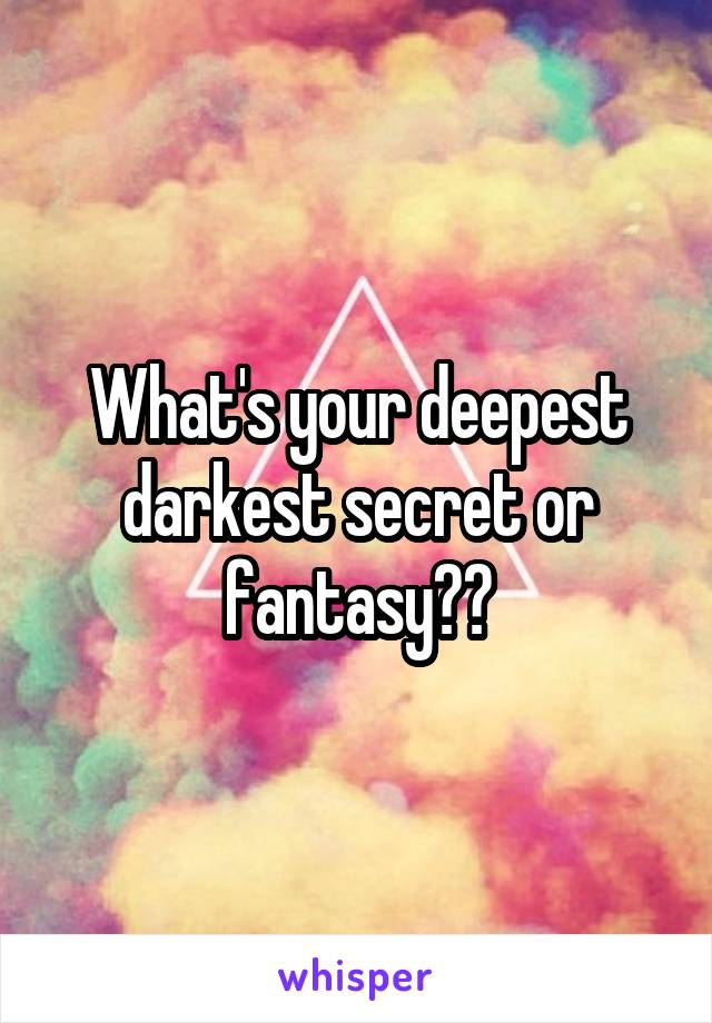 What's your deepest darkest secret or fantasy??