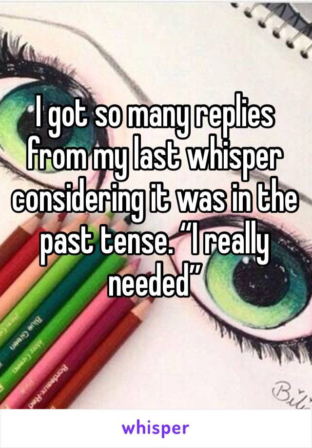 """I got so many replies from my last whisper considering it was in the past tense. """"I really needed"""""""