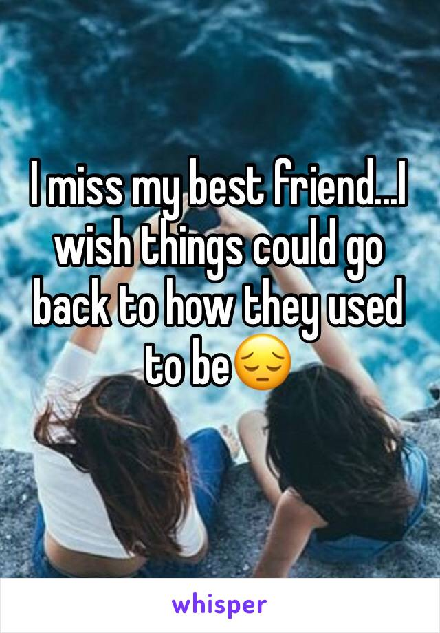 I miss my best friend...I wish things could go back to how they used to be😔