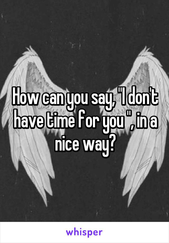 """How can you say, """"I don't have time for you """", in a nice way?"""