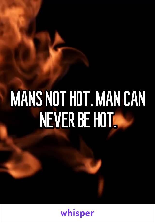 MANS NOT HOT. MAN CAN NEVER BE HOT.