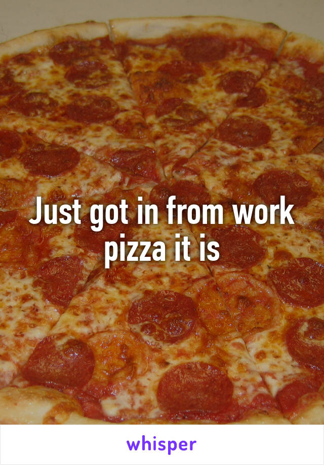 Just got in from work pizza it is