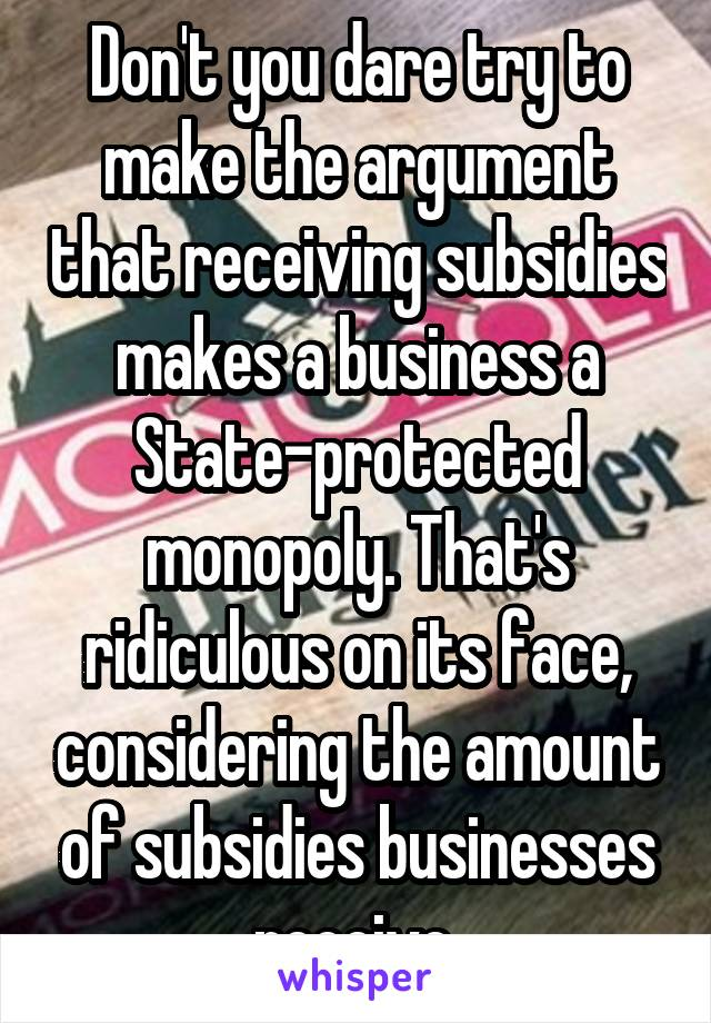 Don't you dare try to make the argument that receiving subsidies makes a business a State-protected monopoly. That's ridiculous on its face, considering the amount of subsidies businesses receive.