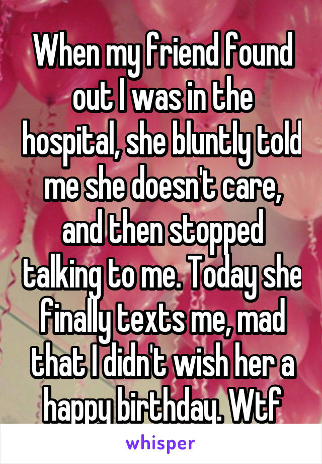 When my friend found out I was in the hospital, she bluntly told me she doesn't care, and then stopped talking to me. Today she finally texts me, mad that I didn't wish her a happy birthday. Wtf