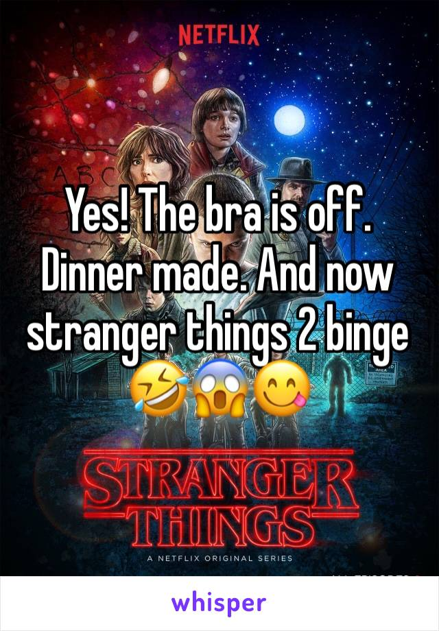 Yes! The bra is off. Dinner made. And now stranger things 2 binge 🤣😱😋