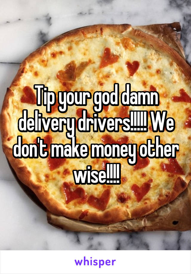 Tip your god damn delivery drivers!!!!! We don't make money other wise!!!!