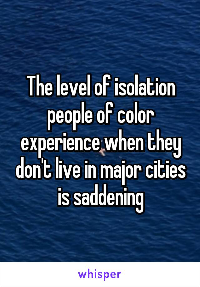 The level of isolation people of color experience when they don't live in major cities is saddening