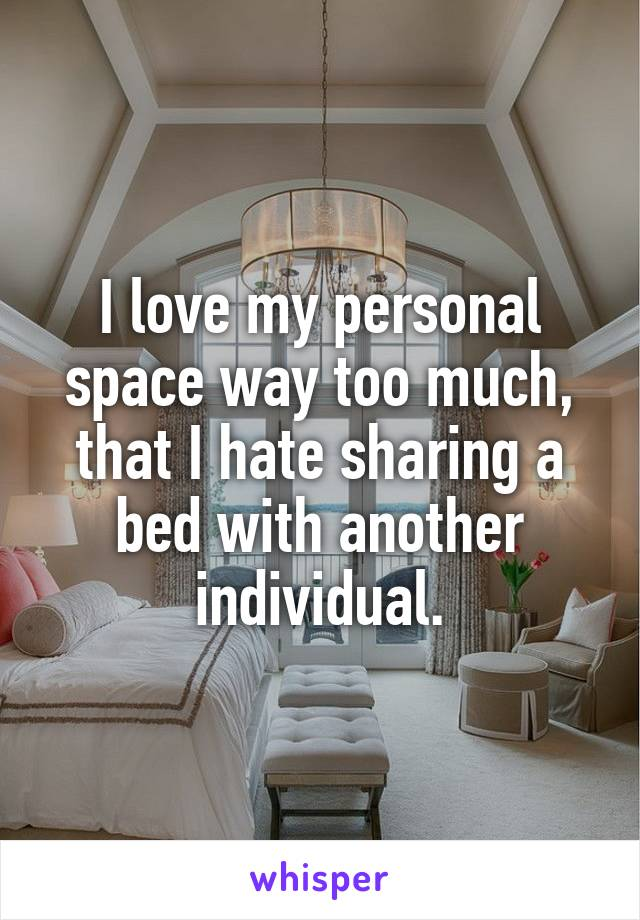 I love my personal space way too much, that I hate sharing a bed with another individual.