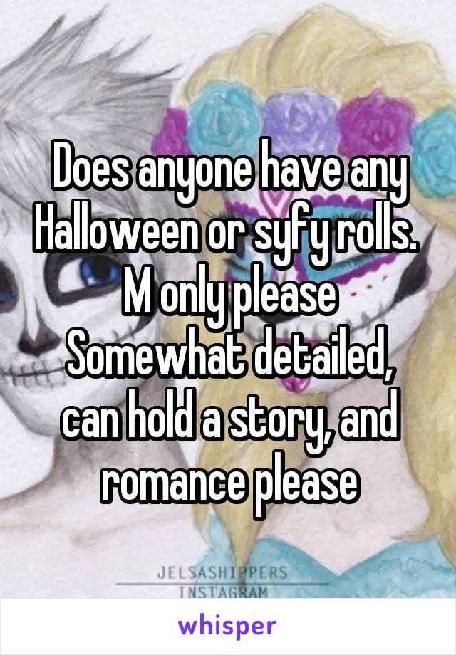 Does anyone have any Halloween or syfy rolls.  M only please Somewhat detailed, can hold a story, and romance please