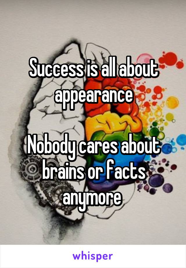 Success is all about appearance  Nobody cares about brains or facts anymore