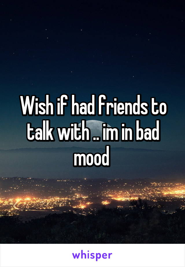 Wish if had friends to talk with .. im in bad mood