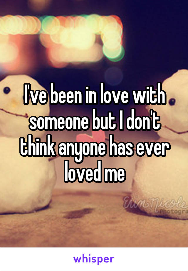 I've been in love with someone but I don't think anyone has ever loved me