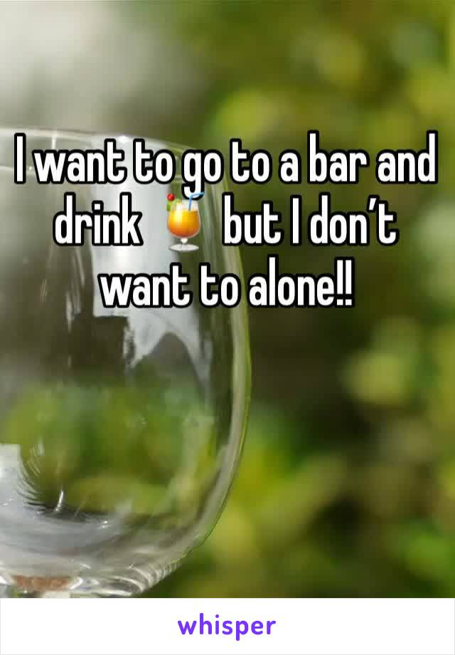 I want to go to a bar and drink 🍹 but I don't want to alone!!