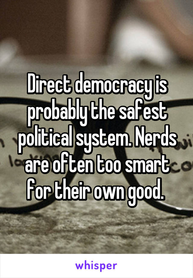 Direct democracy is probably the safest political system. Nerds are often too smart for their own good.