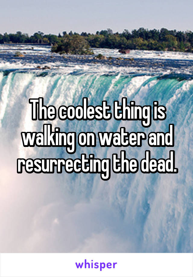The coolest thing is walking on water and resurrecting the dead.