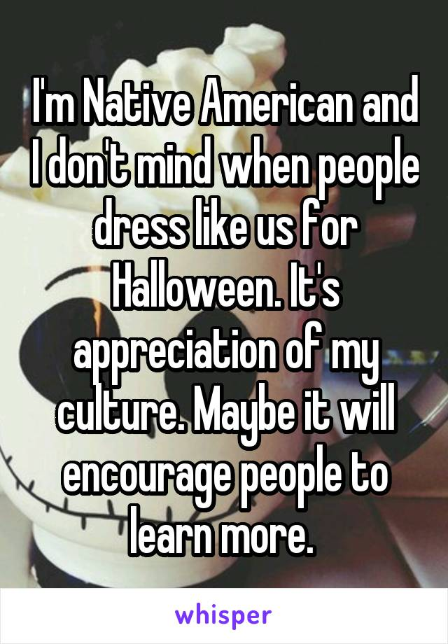 I'm Native American and I don't mind when people dress like us for Halloween. It's appreciation of my culture. Maybe it will encourage people to learn more.