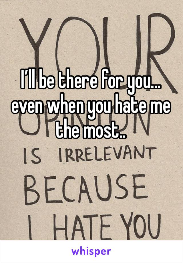 I'll be there for you... even when you hate me the most..
