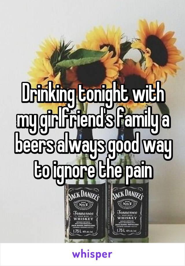 Drinking tonight with my girlfriend's family a beers always good way to ignore the pain