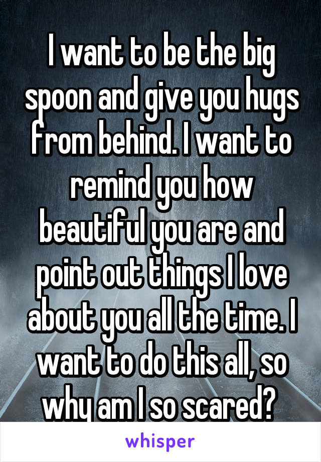 I want to be the big spoon and give you hugs from behind. I want to remind you how beautiful you are and point out things I love about you all the time. I want to do this all, so why am I so scared?