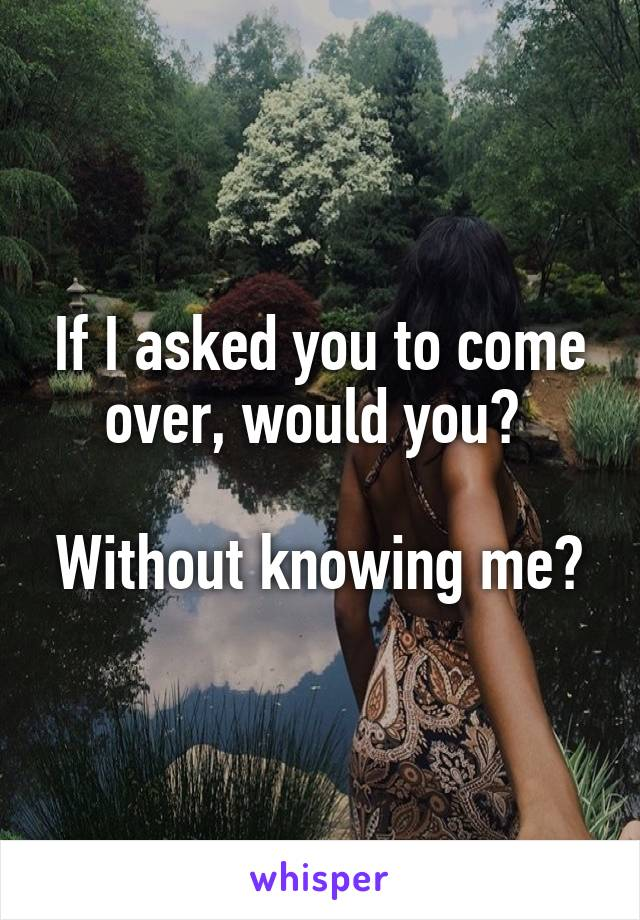 If I asked you to come over, would you?   Without knowing me?