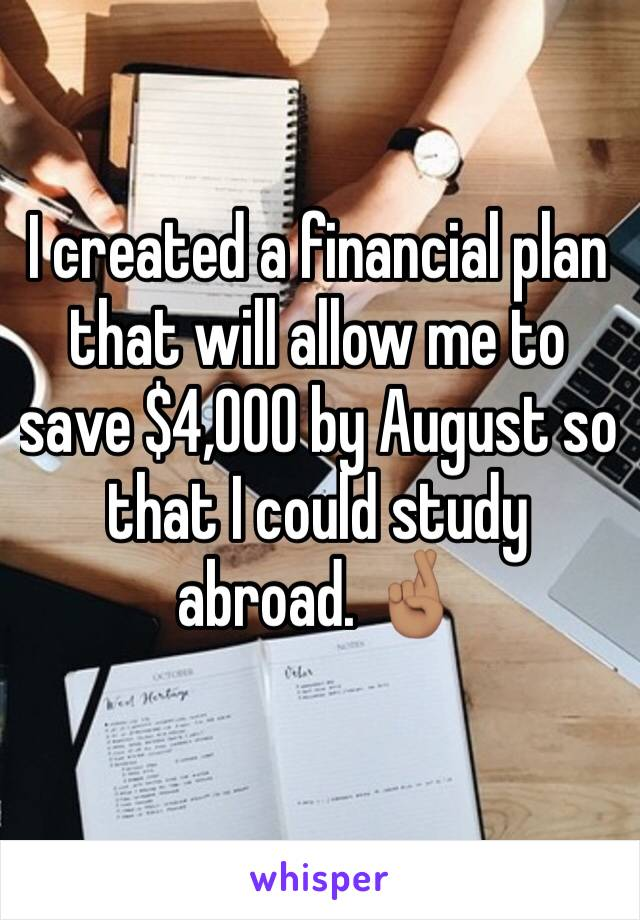 I created a financial plan that will allow me to save $4,000 by August so that I could study abroad. 🤞🏽