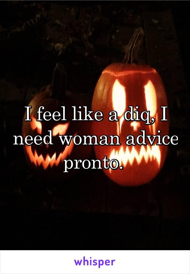 I feel like a diq, I need woman advice pronto.
