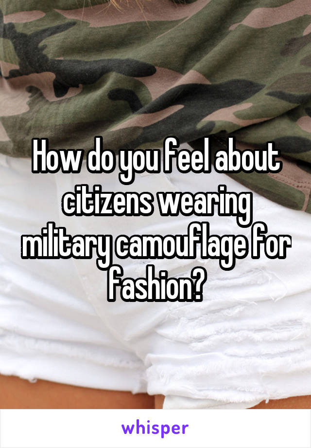 How do you feel about citizens wearing military camouflage for fashion?