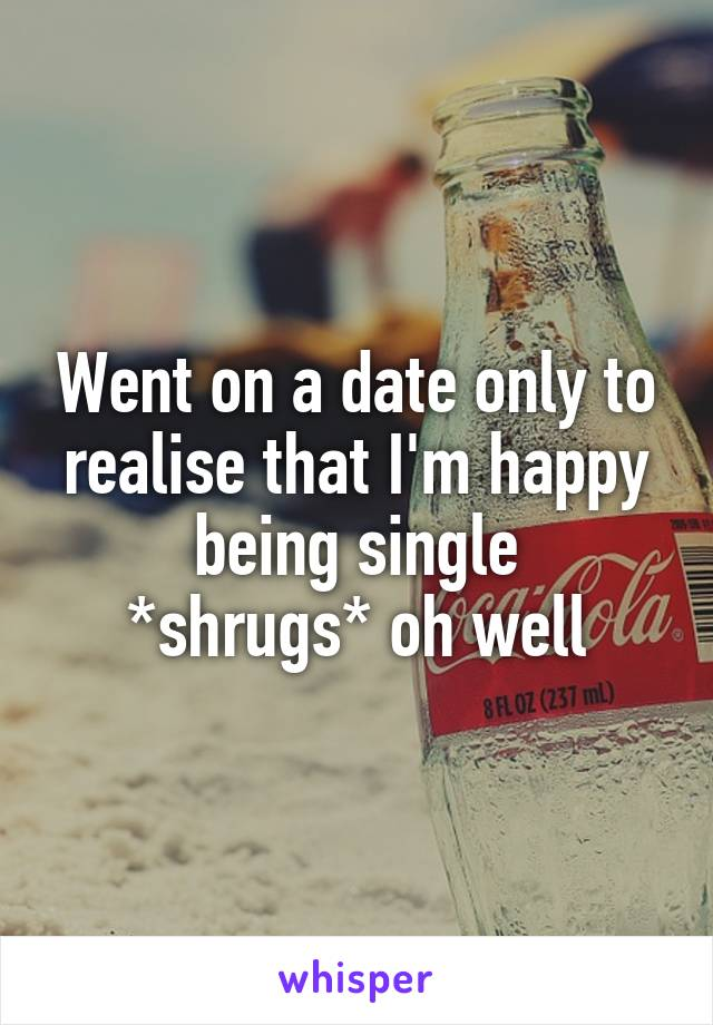 Went on a date only to realise that I'm happy being single *shrugs* oh well