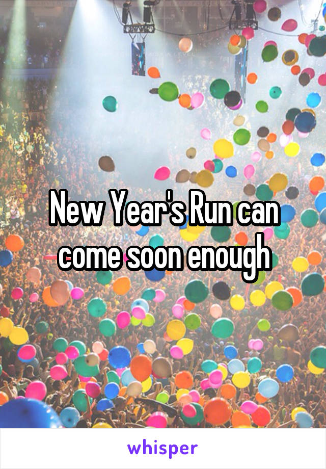 New Year's Run can come soon enough