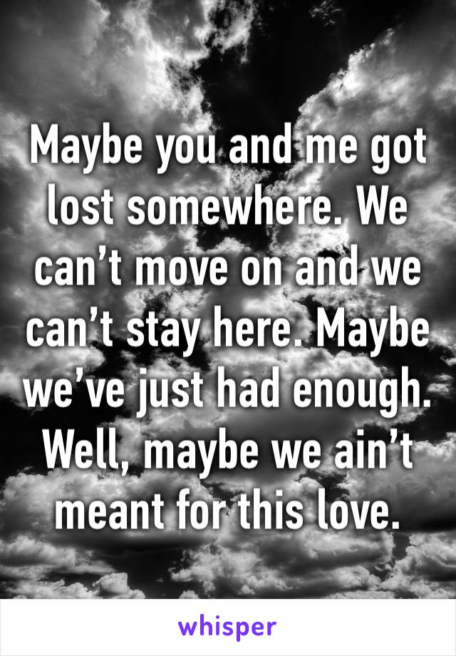 Maybe you and me got lost somewhere. We can't move on and we can't stay here. Maybe we've just had enough. Well, maybe we ain't meant for this love.