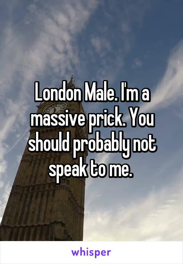 London Male. I'm a massive prick. You should probably not speak to me.