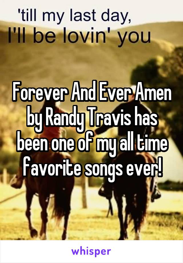 Forever And Ever Amen by Randy Travis has been one of my all time favorite songs ever!