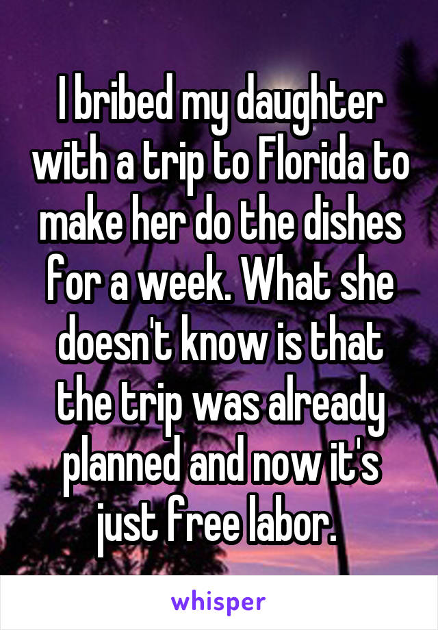 I bribed my daughter with a trip to Florida to make her do the dishes for a week. What she doesn't know is that the trip was already planned and now it's just free labor.