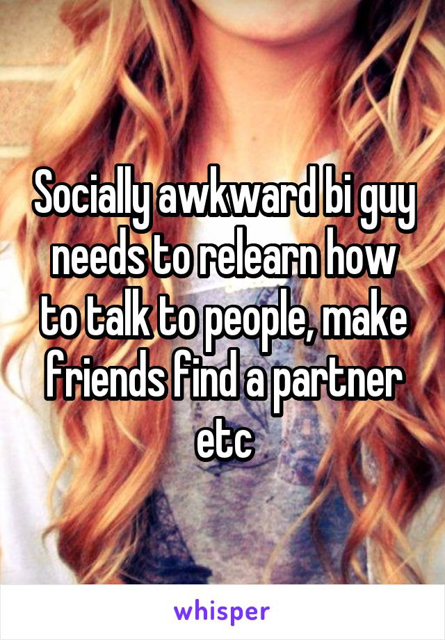 Socially awkward bi guy needs to relearn how to talk to people, make friends find a partner etc