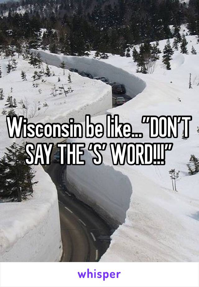 "Wisconsin be like...""DON'T SAY THE 'S' WORD!!!"""