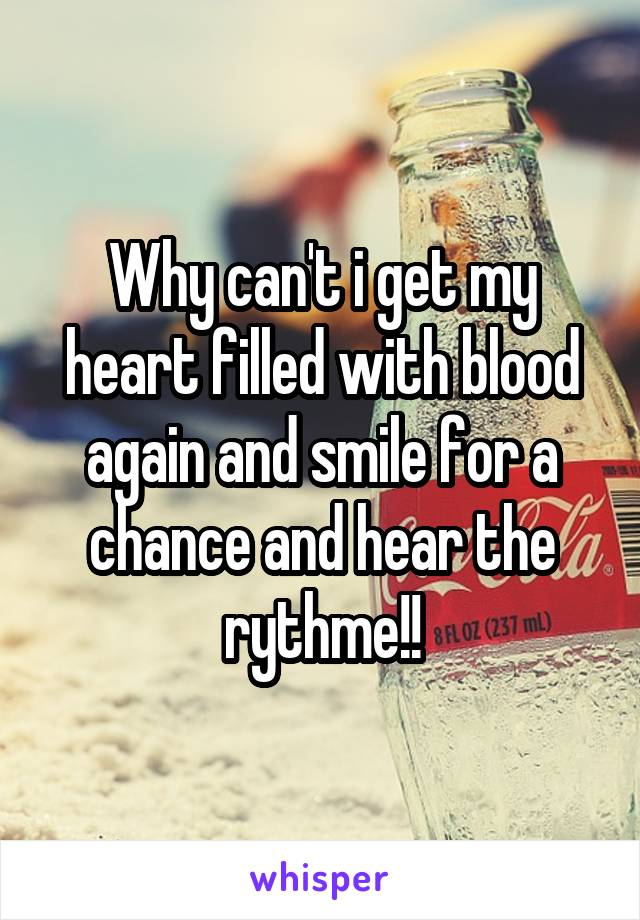 Why can't i get my heart filled with blood again and smile for a chance and hear the rythme!!