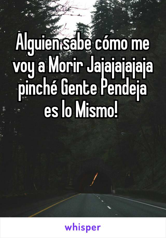 Alguien sabe cómo me voy a Morir Jajajajajaja pinché Gente Pendeja es lo Mismo!
