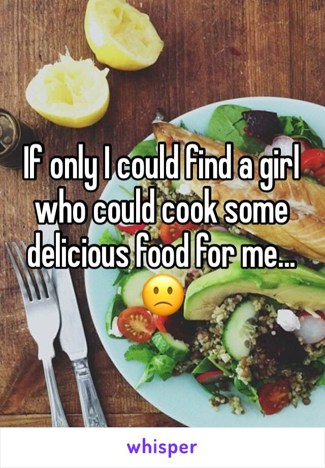 If only I could find a girl who could cook some delicious food for me... 🙁