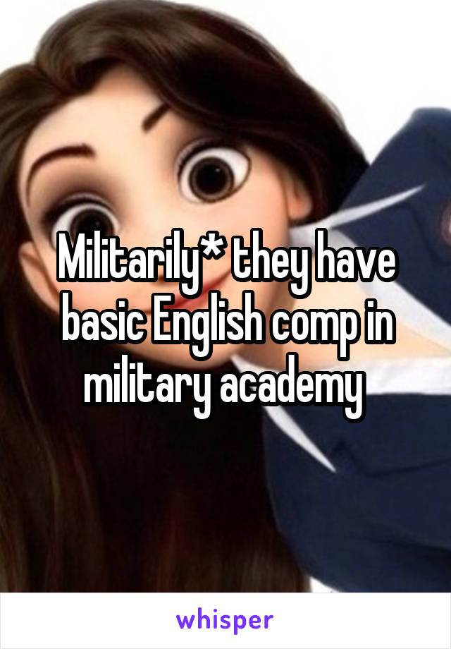 Militarily* they have basic English comp in military academy