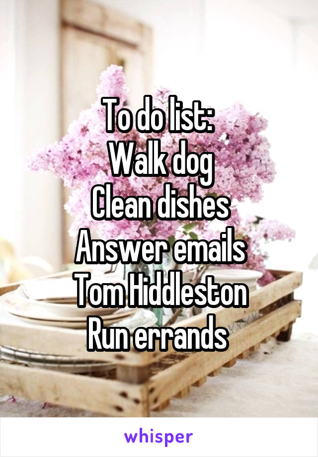To do list:  Walk dog Clean dishes Answer emails Tom Hiddleston Run errands