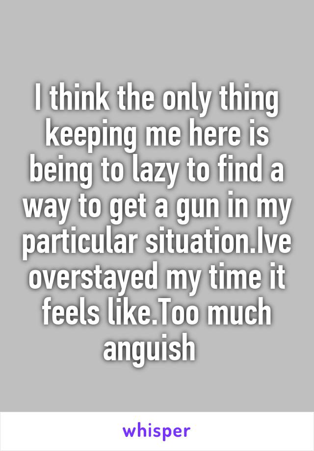 I think the only thing keeping me here is being to lazy to find a way to get a gun in my particular situation.Ive overstayed my time it feels like.Too much anguish