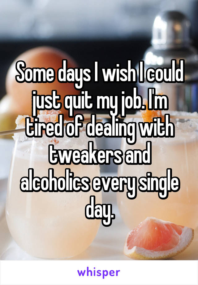 Some days I wish I could just quit my job. I'm tired of dealing with tweakers and alcoholics every single day.