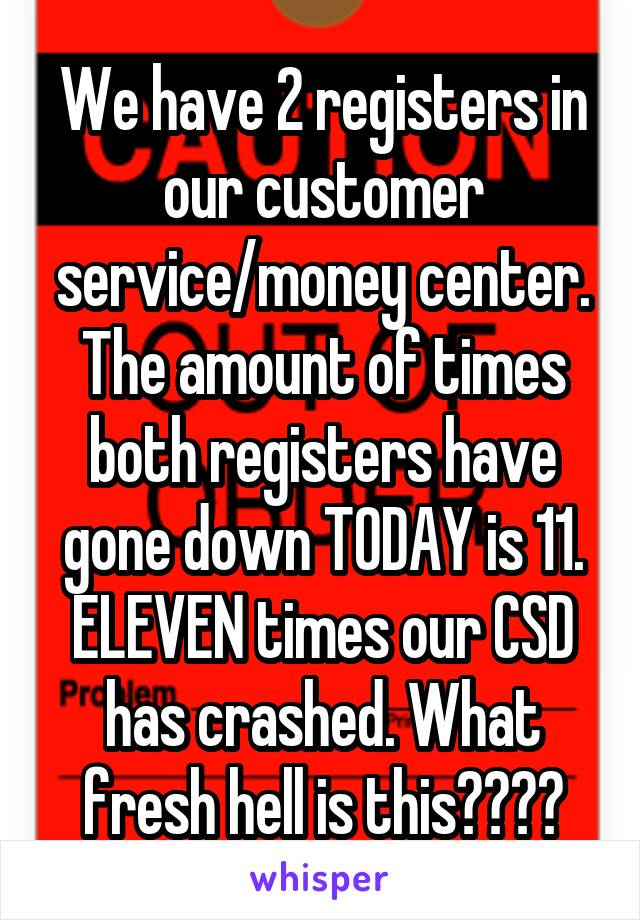 We have 2 registers in our customer service/money center. The amount of times both registers have gone down TODAY is 11. ELEVEN times our CSD has crashed. What fresh hell is this????